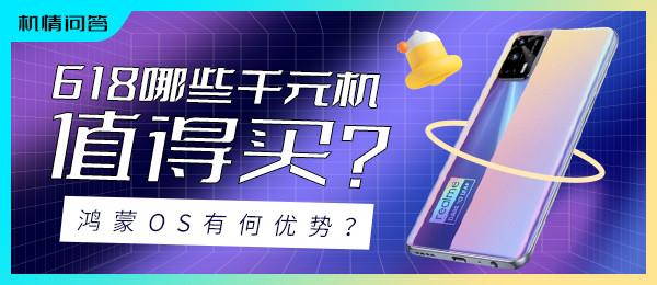 机情问答:618哪些千元机值得买?鸿蒙OS有何优势?